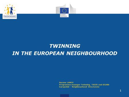 1 TWINNING IN THE EUROPEAN NEIGHBOURHOOD Suzana LANGE Programme manager Twinning, TAIEX and SIGMA EuropeAid – Neighbourhood Directorate.