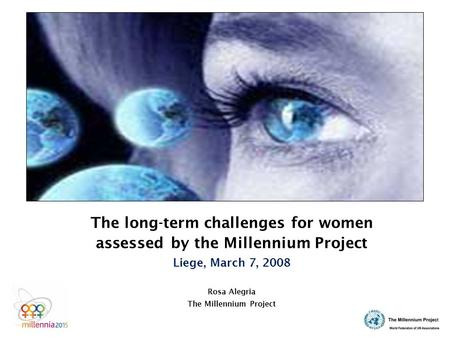 The long-term challenges for women assessed by the Millennium Project Liege, March 7, 2008 Rosa Alegria The Millennium Project.
