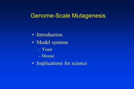 Genome-Scale Mutagenesis Introduction Model systems –Yeast –Mouse Implications for science.