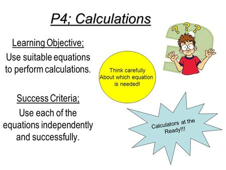 P4; Calculations Learning Objective; Use suitable equations to perform calculations. Success Criteria; Use each of the equations independently and successfully.