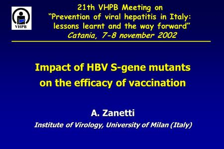 "21th VHPB Meeting on ""Prevention of viral hepatitis in Italy: lessons learnt and the way forward"" Catania, 7-8 november 2002 Impact of HBV S-gene mutants."