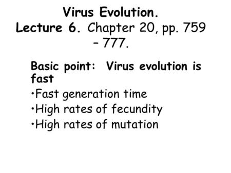 Virus Evolution. Lecture 6. Chapter 20, pp. 759 – 777. Basic point: Virus evolution is fast Fast generation time High rates of fecundity High rates of.