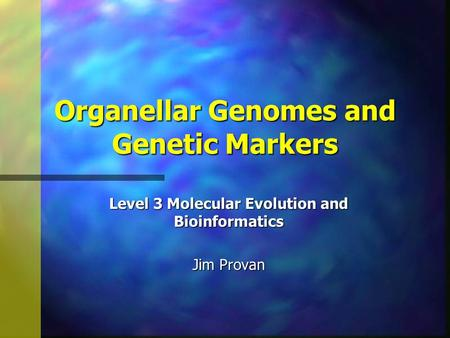 Organellar Genomes and Genetic Markers Level 3 Molecular Evolution and Bioinformatics Jim Provan.