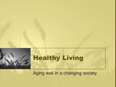 Healthy Living Aging well in a changing society. 6 ways to age well physical social vocational spiritual intellectual emotional.