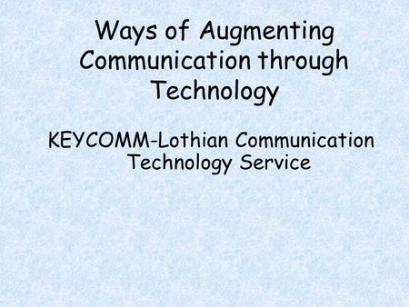 Ways of Augmenting Communication through Technology KEYCOMM-Lothian Communication Technology Service.