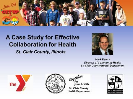 A Case Study for Effective Collaboration for Health St. Clair County, Illinois Mark Peters Director of Community Health St. Clair County Health Department.
