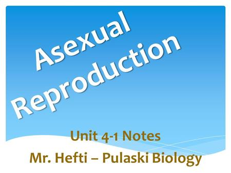 Asexual Reproduction Unit 4-1 Notes Mr. Hefti – Pulaski Biology.