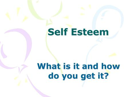 Self Esteem What is it and how do you get it?. Self Esteem is the way you feel about yourself.