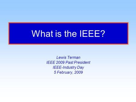 What is the IEEE? Lewis Terman IEEE 2009 Past President IEEE-Industry Day 5 February, 2009.