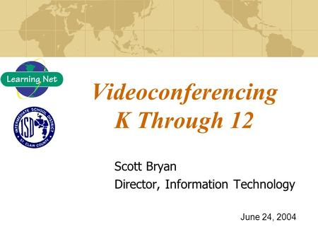 Videoconferencing K Through 12 Scott Bryan Director, Information Technology June 24, 2004.
