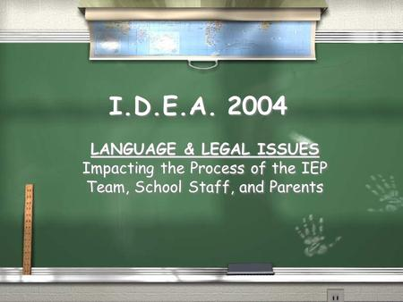I.D.E.A. 2004 LANGUAGE & LEGAL ISSUES Impacting the Process of the IEP Team, School Staff, and Parents LANGUAGE & LEGAL ISSUES Impacting the Process of.