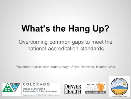 What's the Hang Up? Overcoming common gaps to meet the national accreditation standards Presenters: Leslie Akin, Katie Amaya, Shylo Dennison, Heather Weir.