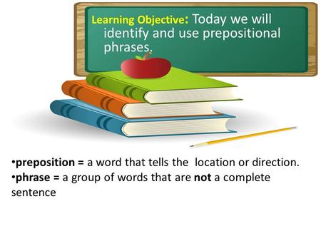 Learning Objective : Today we will identify and use prepositional phrases. preposition = a word that tells the location or direction. phrase = a group.