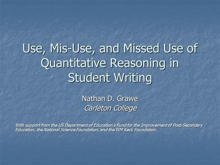 Use, Mis-Use, and Missed Use of Quantitative Reasoning in Student Writing Nathan D. Grawe Carleton College With support from the US Department of Education's.