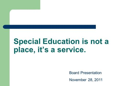 Special Education is not a place, it's a service. Board Presentation November 28, 2011.