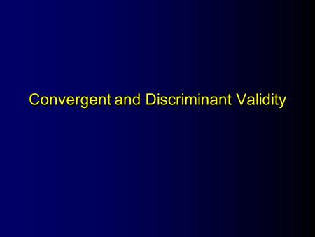 Convergent and Discriminant Validity. The Convergent Principle Measures of constructs that are related to each other should be strongly correlated.