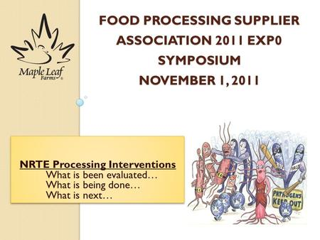 FOOD PROCESSING SUPPLIER ASSOCIATION 2011 EXP0 SYMPOSIUM NOVEMBER 1, 2011 NRTE Processing Interventions What is been evaluated… What is being done… What.