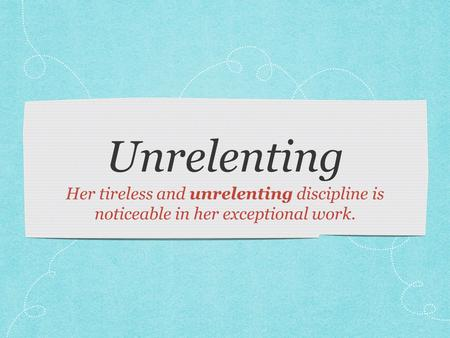 Unrelenting Her tireless and unrelenting discipline is noticeable in her exceptional work.