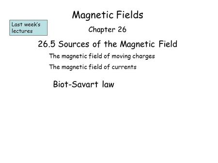 Magnetic Fields Chapter 26 26.5 Sources of the Magnetic Field The magnetic field of moving charges The magnetic field of currents Biot-Savart law Last.