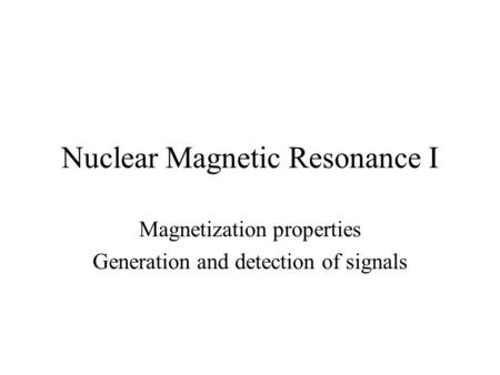 Nuclear Magnetic Resonance I Magnetization properties Generation and detection of signals.