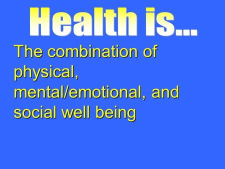 The combination of physical, mental/emotional, and social well being.