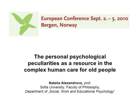 The personal psychological peculiarities as a resource in the complex human care for old people Natalia Alexandrova, prof. Sofia University, Faculty of.