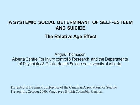 A SYSTEMIC SOCIAL DETERMINANT OF SELF-ESTEEM AND SUICIDE The Relative Age Effect Angus Thompson Alberta Centre For Injury control & Research, and the Departments.
