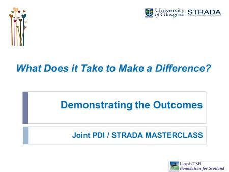 Demonstrating the Outcomes What Does it Take to Make a Difference? Joint PDI / STRADA MASTERCLASS.