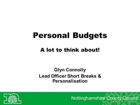 Personal Budgets A lot to think about! Glyn Connolly Lead Officer Short Breaks & Personalisation Nottinghamshire County Council.