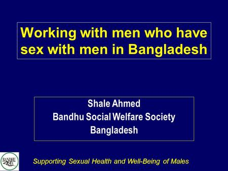 Supporting Sexual Health and Well-Being of Males Working with men who have sex with men in Bangladesh Shale Ahmed Bandhu Social Welfare Society Bangladesh.