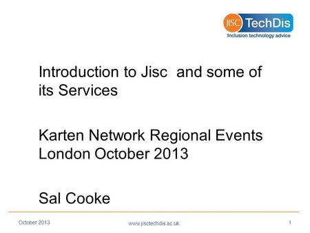 Introduction to Jisc and some of its Services Karten Network Regional Events London October 2013 Sal Cooke www.jisctechdis.ac.uk October 20131.