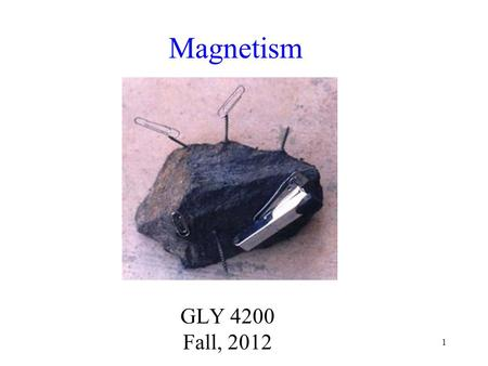 1 Magnetism GLY 4200 Fall, 2012. 2 Early Observations of Magnetism Ancient Greeks, especially those near the city of Magnesia, and Chinese, observed natural.