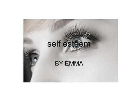 Self esteem BY EMMA. SELF-ESTEEM Self-esteem is important because it enables you to have the confidence to be yourself. If you have self- esteem you will.