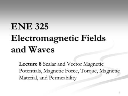 1 ENE 325 Electromagnetic Fields and Waves Lecture 8 Scalar and Vector Magnetic Potentials, Magnetic Force, Torque, Magnetic Material, and Permeability.