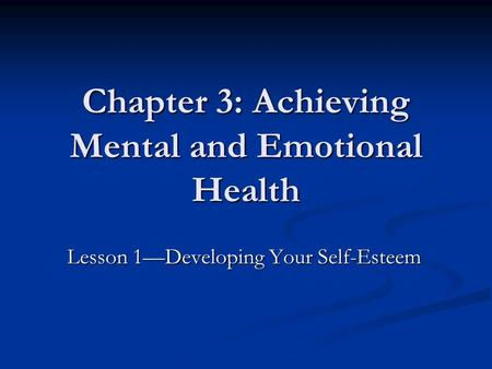 Chapter 3: Achieving Mental and Emotional Health Lesson 1—Developing Your Self-Esteem.
