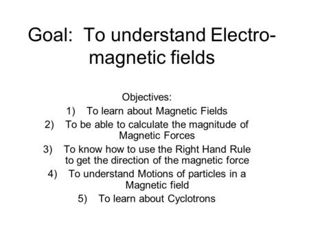 Goal: To understand Electro- magnetic fields Objectives: 1)To learn about Magnetic Fields 2)To be able to calculate the magnitude of Magnetic Forces 3)To.