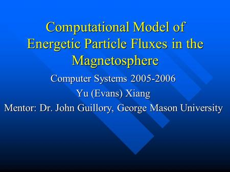 Computational Model of Energetic Particle Fluxes in the Magnetosphere Computer Systems 2005-2006 Yu (Evans) Xiang Mentor: Dr. John Guillory, George Mason.