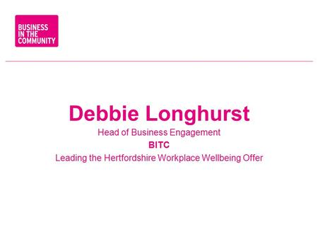 Debbie Longhurst Head of Business Engagement BITC Leading the Hertfordshire Workplace Wellbeing Offer.