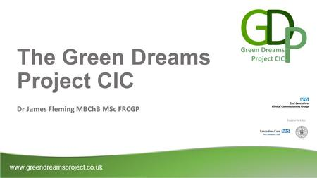 The Green Dreams Project CIC Dr James Fleming MBChB MSc FRCGP www.greendreamsproject.co.uk Supported by:
