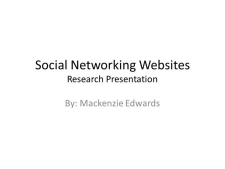 Social Networking Websites Research Presentation By: Mackenzie Edwards.