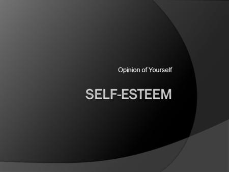 Opinion of Yourself. Self-Esteem  Definition- Refers to how much you respect yourself and like yourself.  Range- High to Low  High Self-Esteem= Positive.