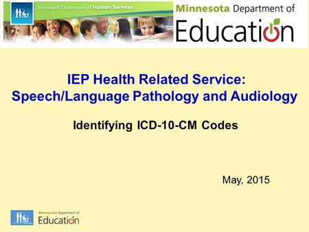 IEP Health Related Service: Speech/Language Pathology and Audiology Identifying ICD-10-CM Codes May, 2015.