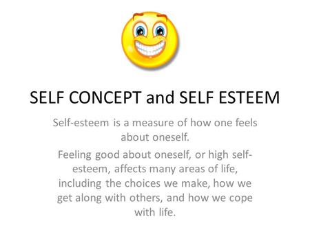 SELF CONCEPT and SELF ESTEEM Self-esteem is a measure of how one feels about oneself. Feeling good about oneself, or high self- esteem, affects many areas.