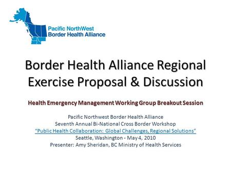 Border Health Alliance Regional Exercise Proposal & Discussion Health Emergency Management Working Group Breakout Session Pacific Northwest Border Health.