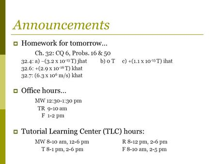 Announcements  Homework for tomorrow… Ch. 32: CQ 6, Probs. 16 & 50 32.4: a) –(3.2 x 10 -15 T) jhatb) 0 Tc) +(1.1 x 10 -15 T) ihat 32.6: +(2.9 x 10 -16.
