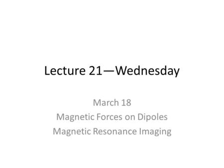 Lecture 21—Wednesday March 18 Magnetic Forces on Dipoles Magnetic Resonance Imaging.