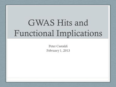 GWAS Hits and Functional Implications Peter Castaldi February 1, 2013.