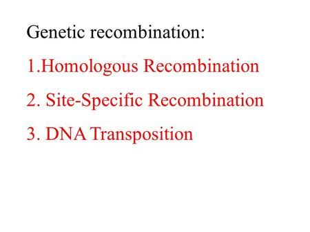 Genetic recombination: 1.Homologous Recombination 2. Site-Specific Recombination 3. DNA Transposition.