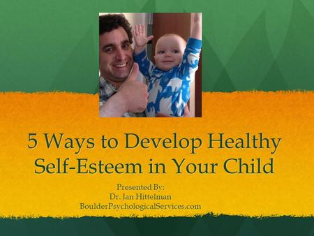 5 Ways to Develop Healthy Self-Esteem in Your Child Presented By: Dr. Jan Hittelman BoulderPsychologicalServices.com.