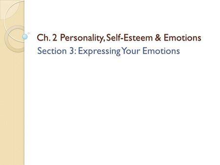 Ch. 2 Personality, Self-Esteem & Emotions Section 3: Expressing Your Emotions.